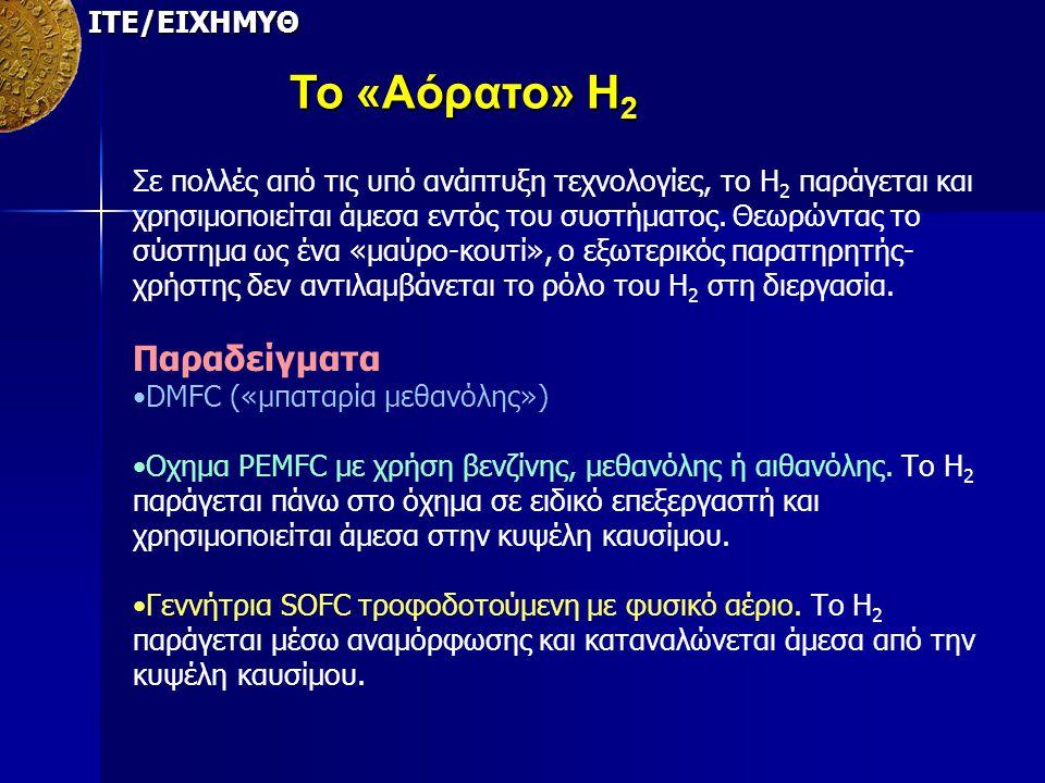 ΙΤΕ/ΕΙΧΗΜΥΘ Το «Αόρατο» Η 2 Σε πολλές από τις υπό ανάπτυξη τεχνολογίες, το Η 2 παράγεται και χρησιμοποιείται άμεσα εντός του συστήματος. Θεωρώντας το