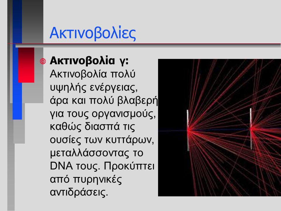  Ακτινοβολία γ : Ακτινοβολία πολύ υψηλής ενέργειας, άρα και πολύ βλαβερή για τους οργανισμούς, καθώς διασπά τις ουσίες των κυττάρων, μεταλλάσσοντας τ