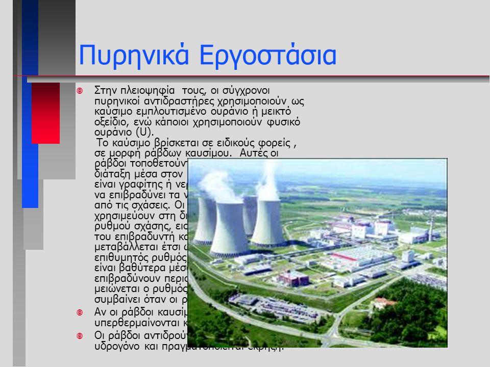 Πυρηνικά Εργοστάσια ¥ Στην πλειοψηφία τους, οι σύγχρονοι πυρηνικοί αντιδραστήρες χρησιμοποιούν ως καύσιμο εμπλουτισμένο ουράνιο ή μεικτό οξείδιο, ενώ