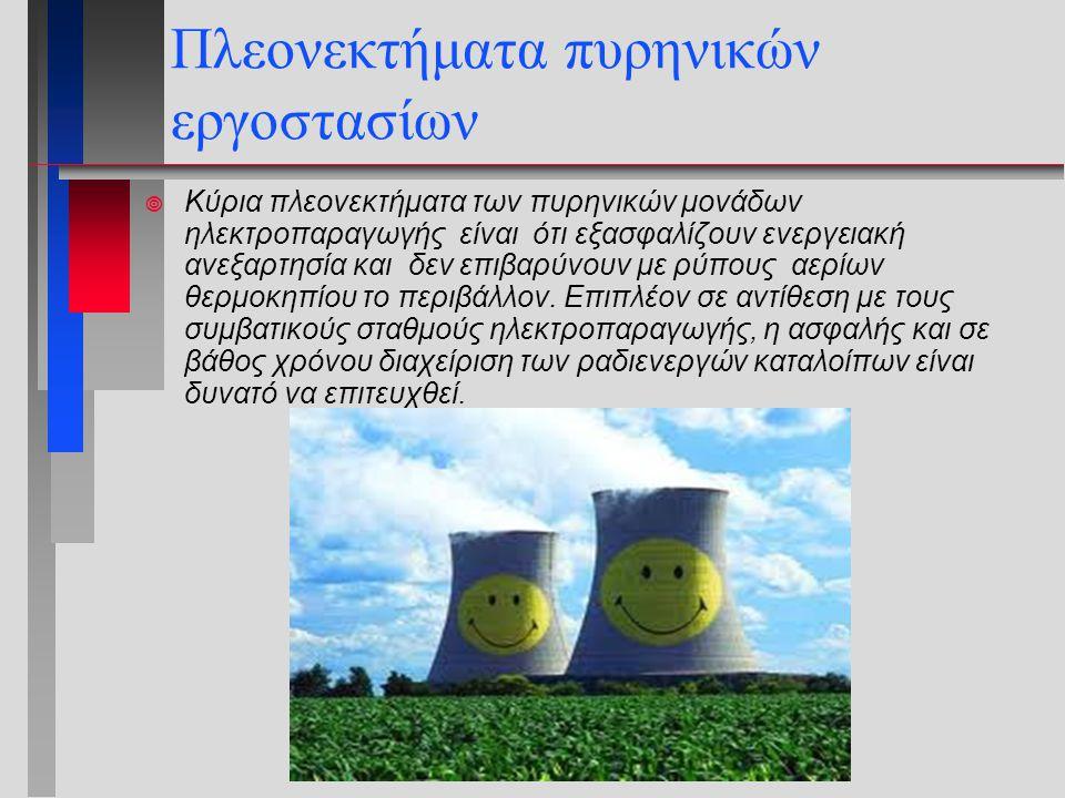 Πλεονεκτήματα πυρηνικών εργοστασίων  Κύρια πλεονεκτήματα των πυρηνικών μονάδων ηλεκτροπαραγωγής είναι ότι εξασφαλίζουν ενεργειακή ανεξαρτησία και δεν