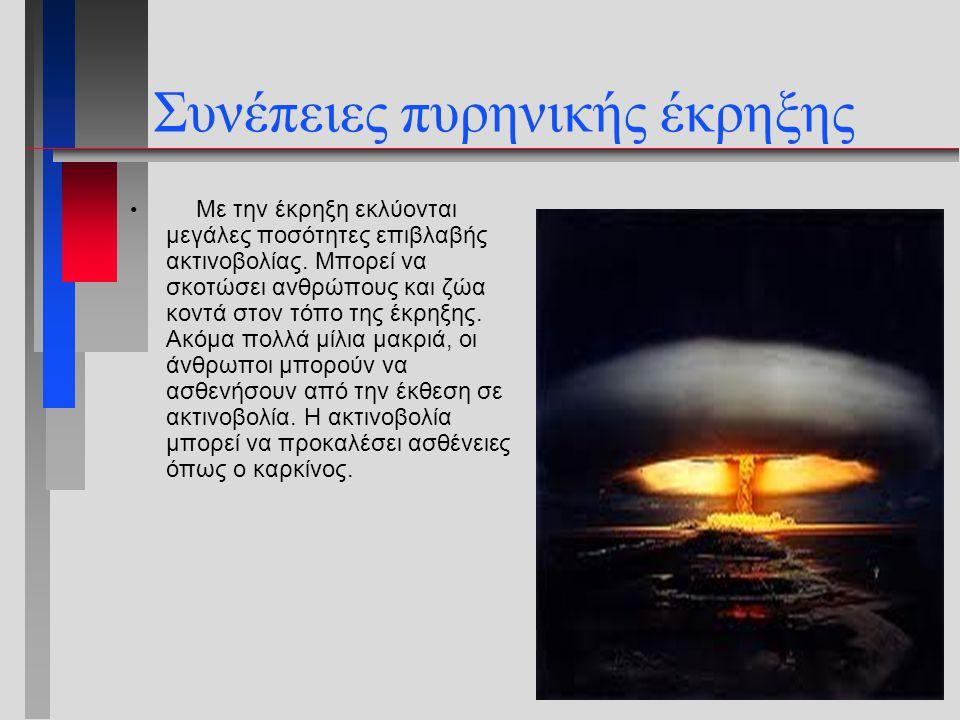 Συνέπειες πυρηνικής έκρηξης Με την έκρηξη εκλύονται μεγάλες ποσότητες επιβλαβής ακτινοβολίας. Μπορεί να σκοτώσει ανθρώπους και ζώα κοντά στον τόπο της