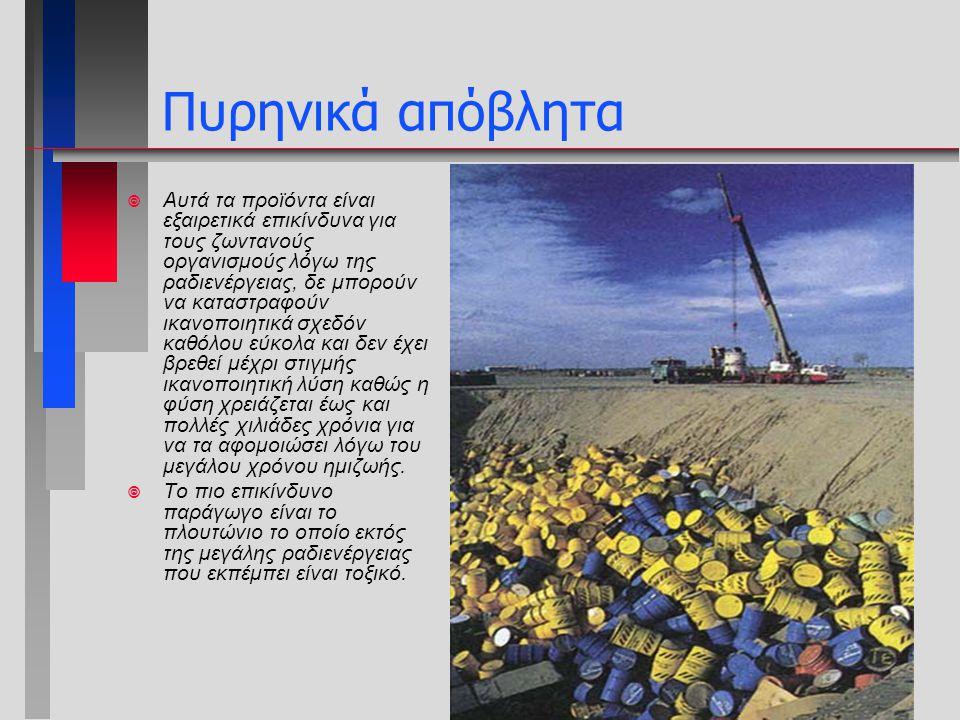 Πυρηνικά απόβλητα ¥ Αυτά τα προϊόντα είναι εξαιρετικά επικίνδυνα για τους ζωντανούς οργανισμούς λόγω της ραδιενέργειας, δε μπορούν να καταστραφούν ικα