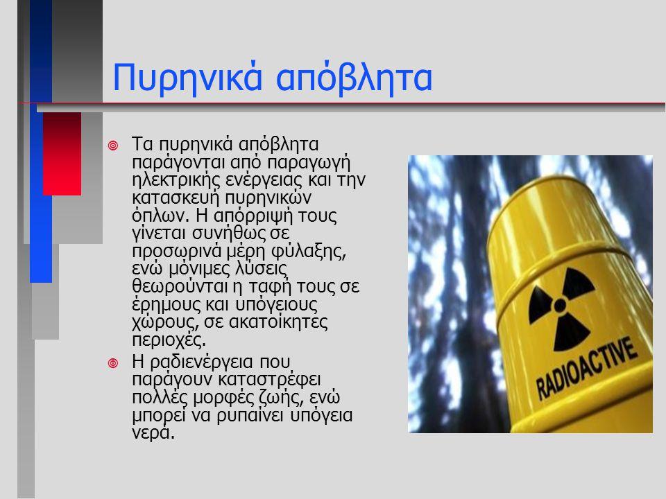 ¥ Τα πυρηνικά απόβλητα παράγονται από παραγωγή ηλεκτρικής ενέργειας και την κατασκευή πυρηνικών όπλων. Η απόρριψή τους γίνεται συνήθως σε προσωρινά μέ