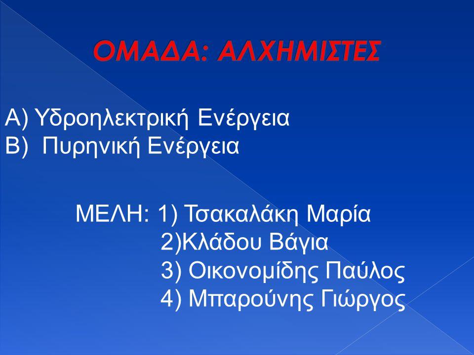 Α) Υδροηλεκτρική Ενέργεια Β) Πυρηνική Ενέργεια ΜΕΛΗ: 1) Τσακαλάκη Μαρία 2)Κλάδου Βάγια 3) Οικονομίδης Παύλος 4) Μπαρούνης Γιώργος