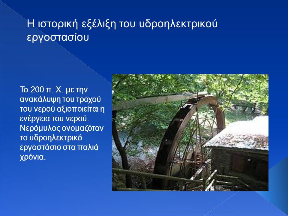 Το 200 π. Χ. με την ανακάλυψη του τροχού του νερού αξιοποιείται η ενέργεια του νερού. Νερόμυλος ονομαζόταν το υδροηλεκτρικό εργοστάσιο στα παλιά χρόνι