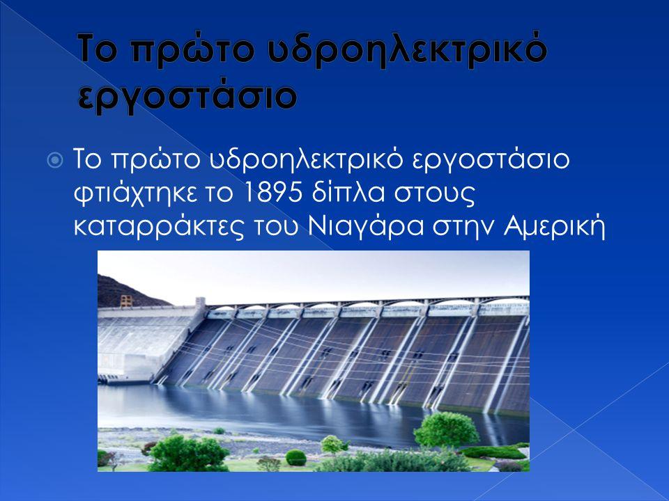  Το πρώτο υδροηλεκτρικό εργοστάσιο φτιάχτηκε το 1895 δίπλα στους καταρράκτες του Νιαγάρα στην Αμερική