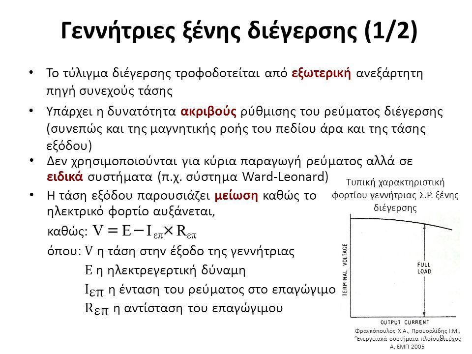 Γεννήτριες ξένης διέγερσης (1/2) Το τύλιγμα διέγερσης τροφοδοτείται από εξωτερική ανεξάρτητη πηγή συνεχούς τάσης Υπάρχει η δυνατότητα ακριβούς ρύθμισης του ρεύματος διέγερσης (συνεπώς και της μαγνητικής ροής του πεδίου άρα και της τάσης εξόδου) 9 Τυπική χαρακτηριστική φορτίου γεννήτριας Σ.Ρ.