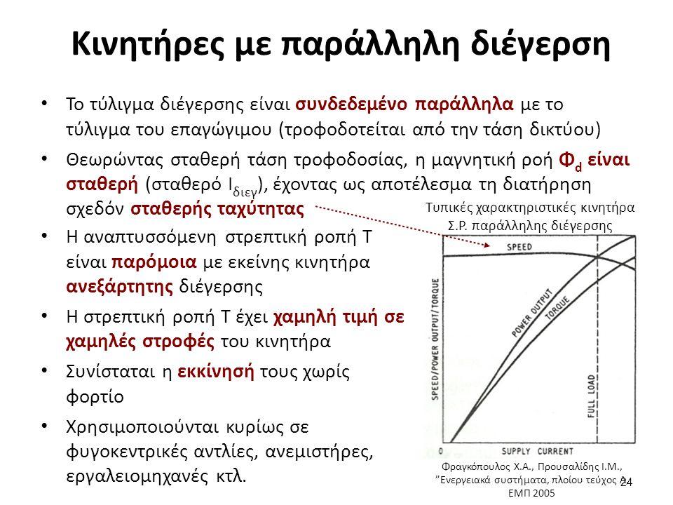 Κινητήρες με παράλληλη διέγερση Το τύλιγμα διέγερσης είναι συνδεδεμένο παράλληλα με το τύλιγμα του επαγώγιμου (τροφοδοτείται από την τάση δικτύου) Θεωρώντας σταθερή τάση τροφοδοσίας, η μαγνητική ροή Φ d είναι σταθερή (σταθερό Ι διεγ ), έχοντας ως αποτέλεσμα τη διατήρηση σχεδόν σταθερής ταχύτητας 24 Η αναπτυσσόμενη στρεπτική ροπή Τ είναι παρόμοια με εκείνης κινητήρα ανεξάρτητης διέγερσης Η στρεπτική ροπή Τ έχει χαμηλή τιμή σε χαμηλές στροφές του κινητήρα Συνίσταται η εκκίνησή τους χωρίς φορτίο Χρησιμοποιούνται κυρίως σε φυγοκεντρικές αντλίες, ανεμιστήρες, εργαλειομηχανές κτλ.