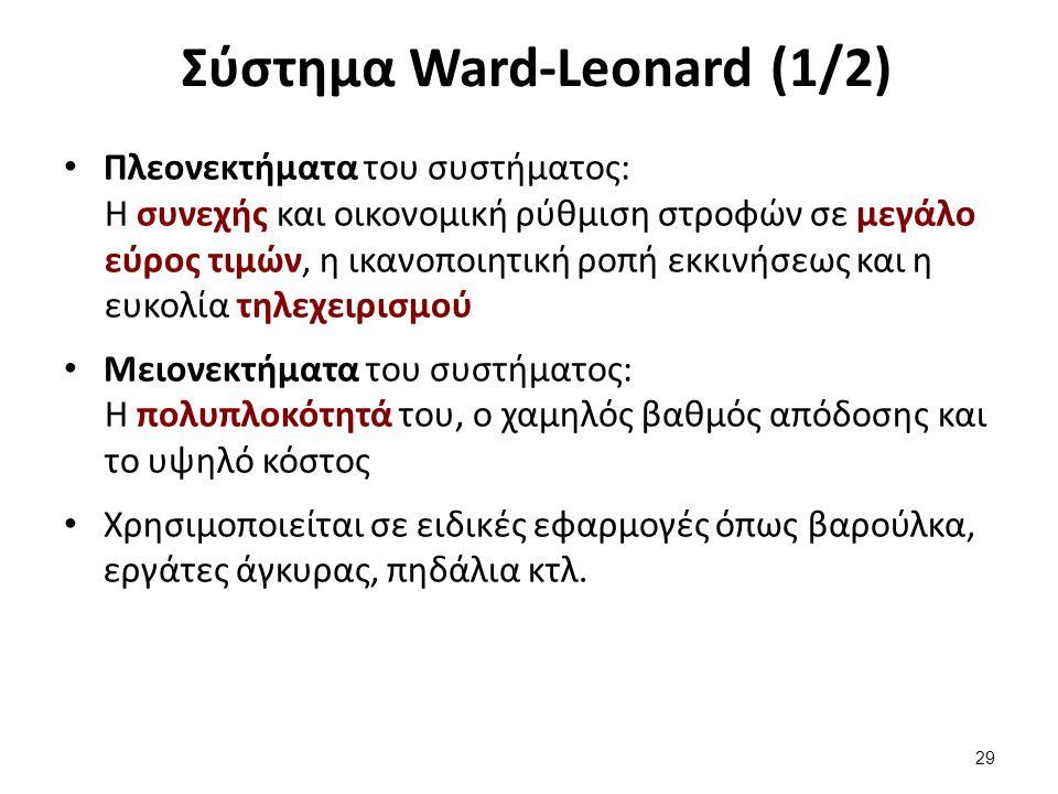 Σύστημα Ward-Leonard (1/2) Πλεονεκτήματα του συστήματος: Η συνεχής και οικονομική ρύθμιση στροφών σε μεγάλο εύρος τιμών, η ικανοποιητική ροπή εκκινήσεως και η ευκολία τηλεχειρισμού Μειονεκτήματα του συστήματος: Η πολυπλοκότητά του, ο χαμηλός βαθμός απόδοσης και το υψηλό κόστος Χρησιμοποιείται σε ειδικές εφαρμογές όπως βαρούλκα, εργάτες άγκυρας, πηδάλια κτλ.