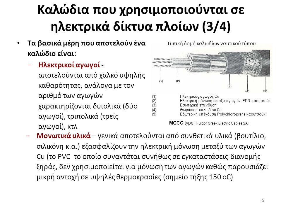 (1)Ηλεκτρικός αγωγός Cu (2)Ηλεκτρική μόνωση μεταξύ αγωγών -FPR καουτσούκ (3)Εσωτερική επένδυση (4)Θωράκιση καλωδίου Cu (5)Εξωτερική επένδυση Polychloroprene καουτσούκ MGCC type [Fulgor Greek Electric Cables SA] Καλώδια που χρησιμοποιούνται σε ηλεκτρικά δίκτυα πλοίων (3/4) Τα βασικά μέρη που αποτελούν ένα καλώδιο είναι: −Ηλεκτρικοί αγωγοί - αποτελούνται από χαλκό υψηλής καθαρότητας, ανάλογα με τον αριθμό των αγωγών χαρακτηρίζονται διπολικά (δύο αγωγοί), τριπολικά (τρείς αγωγοί), κτλ 5 Τυπική δομή καλωδίων ναυτικού τύπου −Μονωτικά υλικά – γενικά αποτελούνται από συνθετικά υλικά (βουτίλιο, σιλικόνη κ.α.) εξασφαλίζουν την ηλεκτρική μόνωση μεταξύ των αγωγών Cu (το PVC το οποίο συναντάται συνήθως σε εγκαταστάσεις διανομής ξηράς, δεν χρησιμοποιείται για μόνωση των αγωγών καθώς παρουσιάζει μικρή αντοχή σε υψηλές θερμοκρασίες (σημείο τήξης 150 oC)