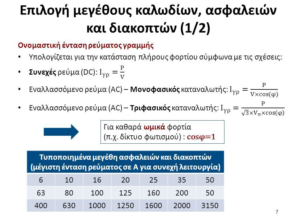 Επιλογή μεγέθους καλωδίων, ασφαλειών και διακοπτών (1/2) 7 Τυποποιημένα μεγέθη ασφαλειών και διακοπτών (μέγιστη ένταση ρεύματος σε Α για συνεχή λειτουργία) 6101620253550 638010012516020050 40063010001250160020003150 Για καθαρά ωμικά φορτία (π.χ.