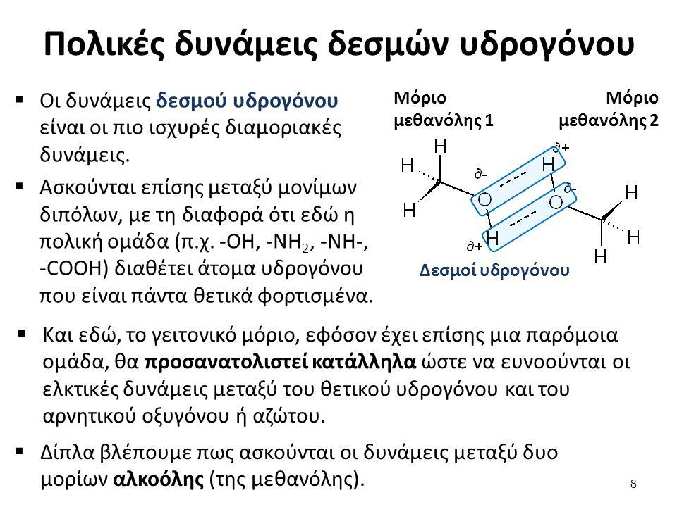 Οι διαμοριακές δυνάμεις στην πράξη  Οι δυνάμεις που ασκούνται στα μόρια έχουν αθροιστικό χαρακτήρα,  Δηλαδή, σε ένα μόριο είναι δυνατόν να υπάρχουν οι προϋποθέσεις για να ασκηθούν και τα τρία είδη δυνάμεων,  είτε από ένα όμοιο μόριο (καθορίζουν τις φυσικές σταθερές, όπως θερμοκρασία κρυστάλλωσης/τήξης, θερμοκρασία βρασμού, κλπ.),  είτε από ένα διαφορετικό μόριο (αφορά τη διαλυτότητα).