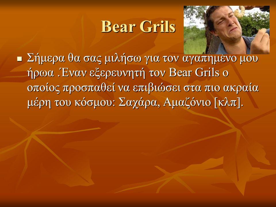 Bear Grils Σήμερα θα σας μιλήσω για τον αγαπημένο μου ήρωα.Έναν εξερευνητή τον Bear Grils ο οποίος προσπαθεί να επιβιώσει στα πιο ακραία μέρη του κόσμ