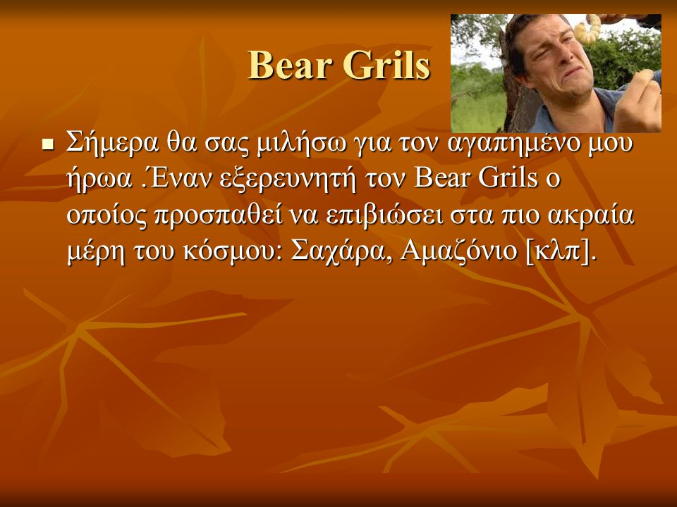 Bear Grils Σήμερα θα σας μιλήσω για τον αγαπημένο μου ήρωα.Έναν εξερευνητή τον Bear Grils ο οποίος προσπαθεί να επιβιώσει στα πιο ακραία μέρη του κόσμου: Σαχάρα, Αμαζόνιο [κλπ].