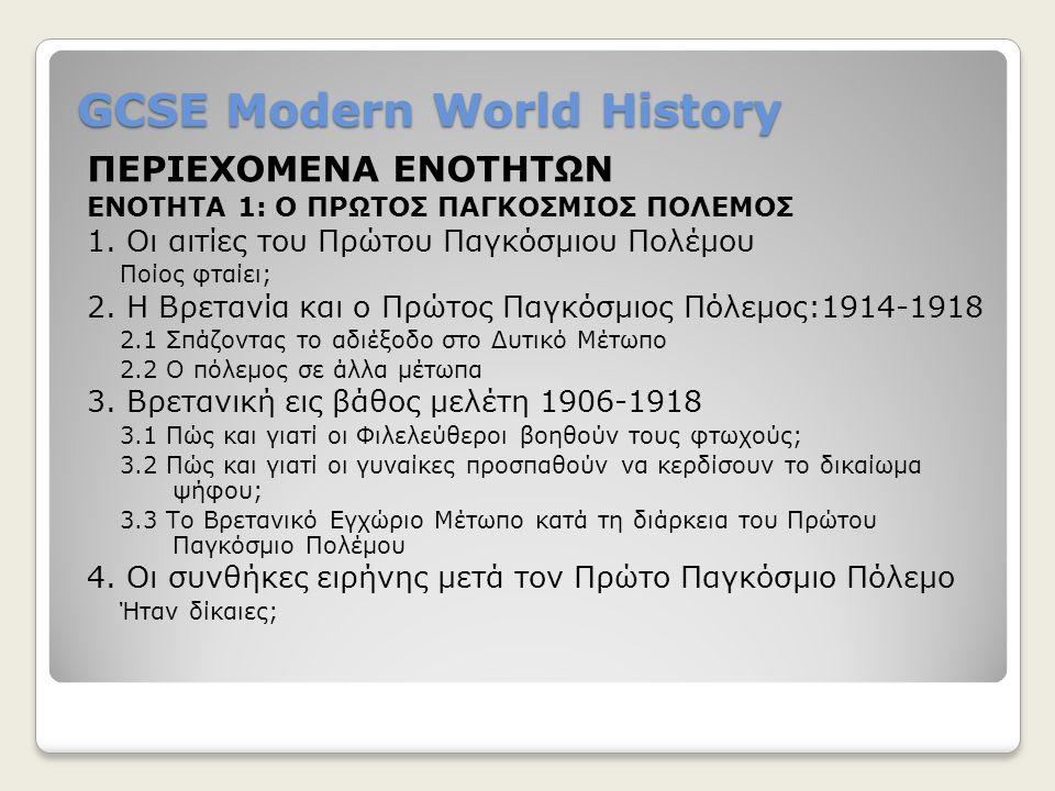 GCSE Modern World History ΠΕΡΙΕΧΟΜΕΝΑ ΕΝΟΤΗΤΩΝ ΕΝΟΤΗΤΑ 1: Ο ΠΡΩΤΟΣ ΠΑΓΚΟΣΜΙΟΣ ΠΟΛΕΜΟΣ 1. Οι αιτίες του Πρώτου Παγκόσμιου Πολέμου Ποίος φταίει; 2. Η Βρ
