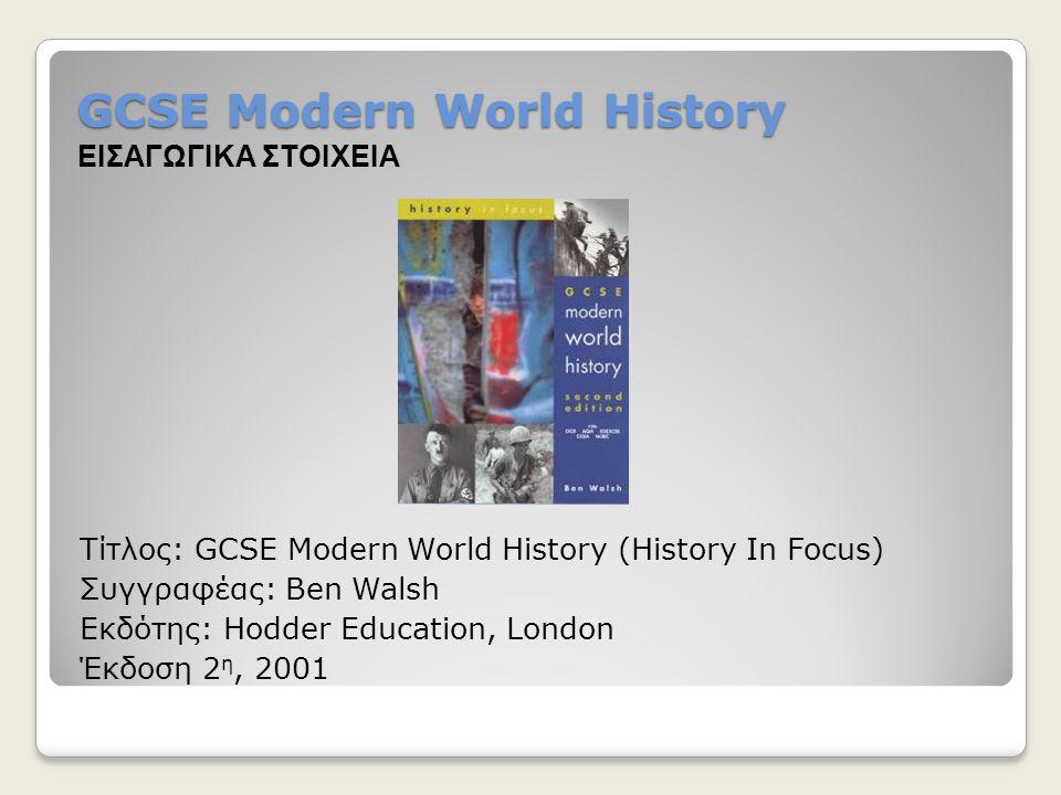 GCSE Modern World History Τίτλος: GCSE Modern World History (History In Focus) Συγγραφέας: Ben Walsh Εκδότης: Hodder Education, London Έκδοση 2 η, 200