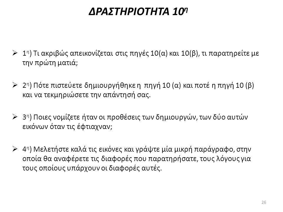 ΔΡΑΣΤΗΡΙΟΤΗΤΑ 10 η  1 η ) Τι ακριβώς απεικονίζεται στις πηγές 10(α) και 10(β), τι παρατηρείτε με την πρώτη ματιά;  2 η ) Πότε πιστεύετε δημιουργήθηκ