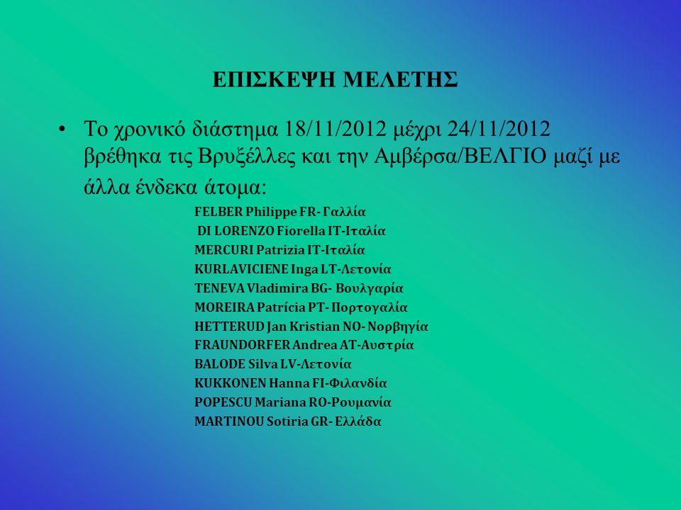 ΕΠΙΣΚΕΨΗ ΜΕΛΕΤΗΣ Το χρονικό διάστημα 18/11/2012 μέχρι 24/11/2012 βρέθηκα τις Βρυξέλλες και την Αμβέρσα/ΒΕΛΓΙΟ μαζί με άλλα ένδεκα άτομα: FELBER Philippe FR- Γαλλία DI LORENZO Fiorella IT-Ιταλία MERCURI Patrizia IT-Ιταλία KURLAVICIENE Inga LT-Λετονία TENEVA Vladimira BG- Βουλγαρία MOREIRA Patrícia PT- Πορτογαλία HETTERUD Jan Kristian NO- Νορβηγία FRAUNDORFER Andrea AT-Αυστρία BALODE Silva LV-Λετονία KUKKONEN Hanna FI-Φιλανδία POPESCU Mariana RO-Ρουμανία MARTINOU Sotiria GR- Ελλάδα