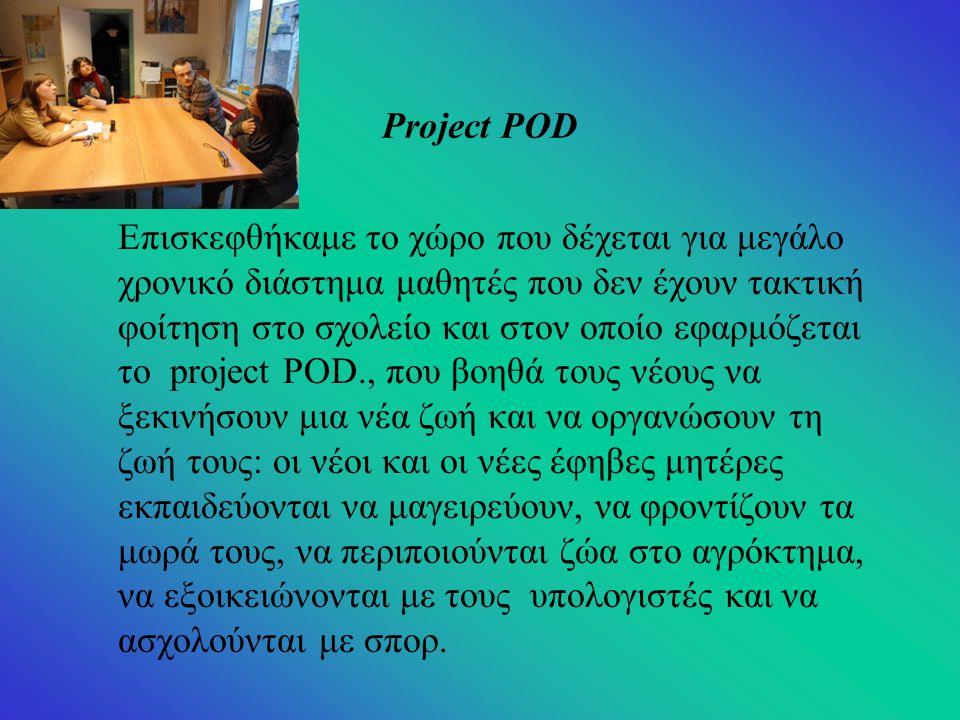 Project POD Επισκεφθήκαμε το χώρο που δέχεται για μεγάλο χρονικό διάστημα μαθητές που δεν έχουν τακτική φοίτηση στο σχολείο και στον οποίο εφαρμόζεται το project POD., που βοηθά τους νέους να ξεκινήσουν μια νέα ζωή και να οργανώσουν τη ζωή τους: οι νέοι και οι νέες έφηβες μητέρες εκπαιδεύονται να μαγειρεύουν, να φροντίζουν τα μωρά τους, να περιποιούνται ζώα στο αγρόκτημα, να εξοικειώνονται με τους υπολογιστές και να ασχολούνται με σπορ.
