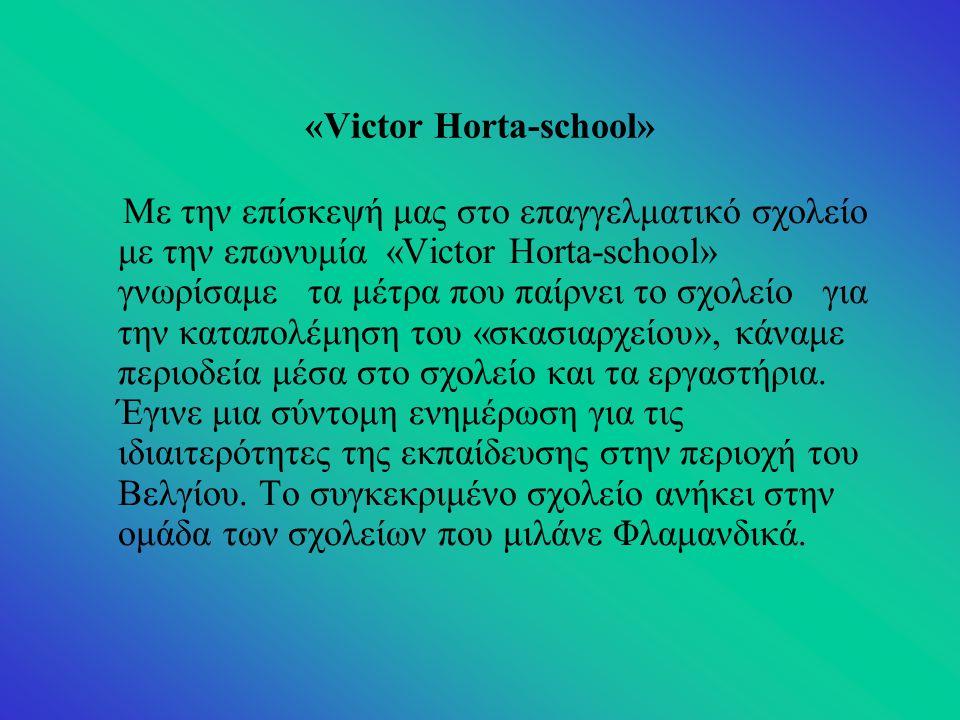 «Victor Horta-school» Με την επίσκεψή μας στο επαγγελματικό σχολείο με την επωνυμία «Victor Horta-school» γνωρίσαμε τα μέτρα που παίρνει το σχολείο για την καταπολέμηση του «σκασιαρχείου», κάναμε περιοδεία μέσα στο σχολείο και τα εργαστήρια.