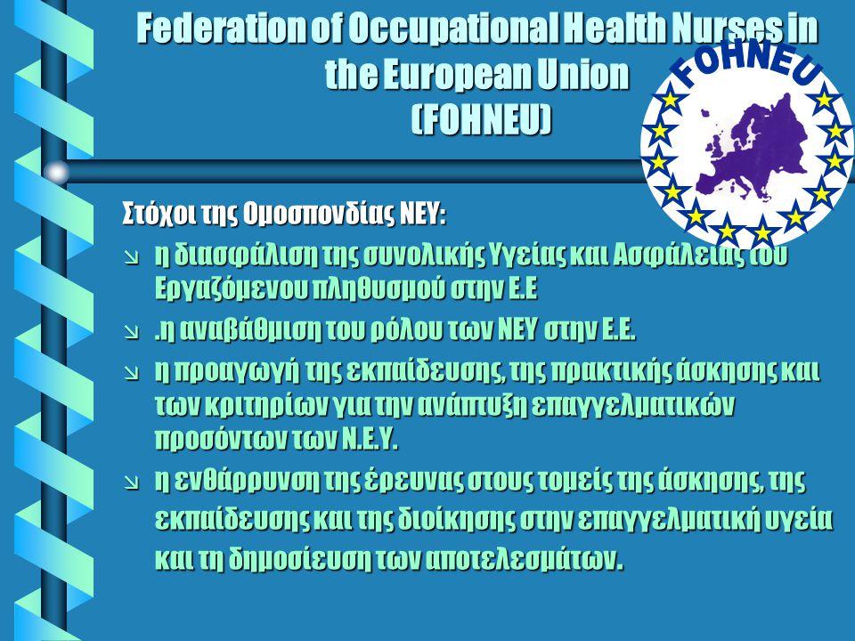 Federation of Occupational Health Nurses in the European Union (FOHNEU) Στόχοι της Ομοσπονδίας ΝΕΥ: æ η διασφάλιση της συνολικής Υγείας και Ασφάλειας του Εργαζόμενου πληθυσμού στην Ε.Ε æ.η αναβάθμιση του ρόλου των ΝΕΥ στην Ε.Ε.