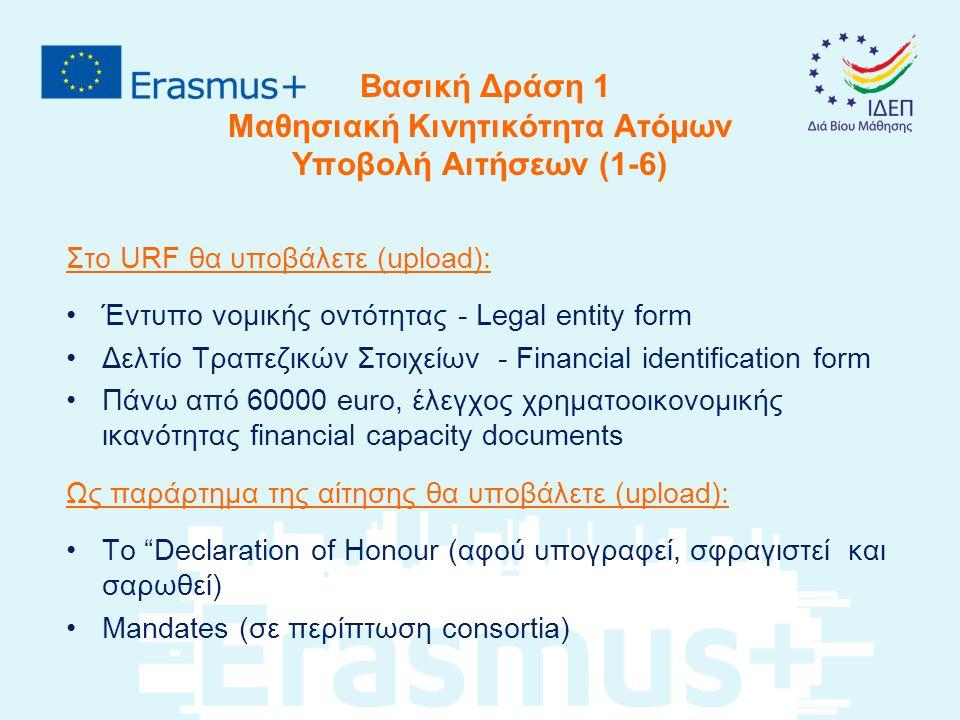 Βασική Δράση 1 Μαθησιακή Κινητικότητα Ατόμων Υποβολή Αιτήσεων (1-6) Στο URF θα υποβάλετε (upload): Έντυπο νομικής οντότητας - Legal entity form Δελτίο Τραπεζικών Στοιχείων - Financial identification form Πάνω από 60000 euro, έλεγχος χρηματοοικονομικής ικανότητας financial capacity documents Ως παράρτημα της αίτησης θα υποβάλετε (upload): Το Declaration of Honour (αφού υπογραφεί, σφραγιστεί και σαρωθεί) Mandates (σε περίπτωση consortia)