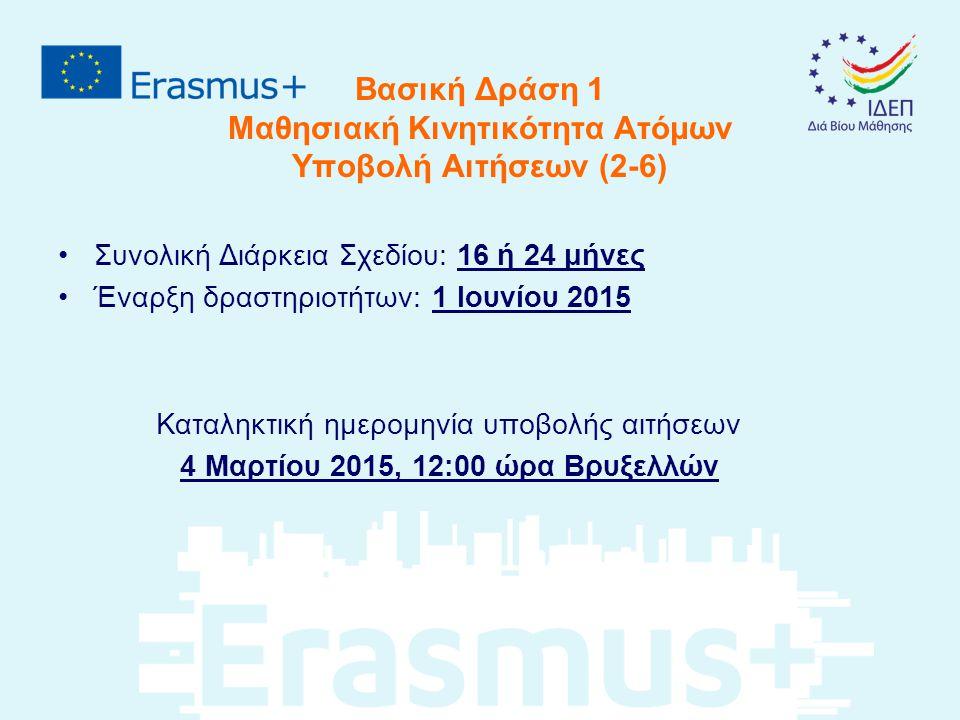 Βασική Δράση 1 Μαθησιακή Κινητικότητα Ατόμων Υποβολή Αιτήσεων (2-6) Συνολική Διάρκεια Σχεδίου: 16 ή 24 μήνες Έναρξη δραστηριοτήτων: 1 Ιουνίου 2015 Καταληκτική ημερομηνία υποβολής αιτήσεων 4 Μαρτίου 2015, 12:00 ώρα Βρυξελλών