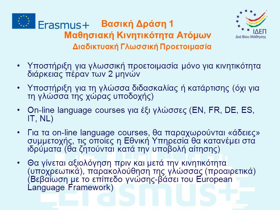 Βασική Δράση 1 Μαθησιακή Κινητικότητα Ατόμων Διαδικτυακή Γλωσσική Προετοιμασία Υποστήριξη για γλωσσική προετοιμασία μόνο για κινητικότητα διάρκειας πέραν των 2 μηνών Υποστήριξη για τη γλώσσα διδασκαλίας ή κατάρτισης (όχι για τη γλώσσα της χώρας υποδοχής) On-line language courses για έξι γλώσσες (EN, FR, DE, ES, IT, ΝL) Για τα οn-line language courses, θα παραχωρούνται «άδειες» συμμετοχής, τις οποίες η Εθνική Υπηρεσία θα κατανέμει στα ιδρύματα (θα ζητούνται κατά την υποβολή αίτησης) Θα γίνεται αξιολόγηση πριν και μετά την κινητικότητα (υποχρεωτικά), παρακολούθηση της γλώσσας (προαιρετικά) (Βεβαίωση με το επίπεδο γνώσης-βάσει του European Language Framework)
