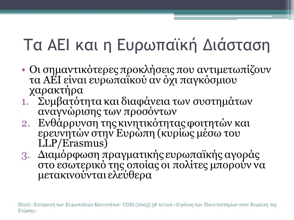 Τα ΑΕΙ και η Ευρωπαϊκή Διάσταση Οι σημαντικότερες προκλήσεις που αντιμετωπίζουν τα ΑΕΙ είναι ευρωπαϊκού αν όχι παγκόσμιου χαρακτήρα 1.Συμβατότητα και διαφάνεια των συστημάτων αναγνώρισης των προσόντων 2.Ενθάρρυνση της κινητικότητας φοιτητών και ερευνητών στην Ευρώπη (κυρίως μέσω του LLP/Erasmus) 3.Διαμόρφωση πραγματικής ευρωπαϊκής αγοράς στο εσωτερικό της οποίας οι πολίτες μπορούν να μετακινούνται ελεύθερα Πηγή : Επιτροπή των Ευρωπαϊκών Κοινοτήτων COM (2003) 58 τελικό «Ο ρόλος των Πανεπιστημίων στην Ευρώπη της Γνώσης»