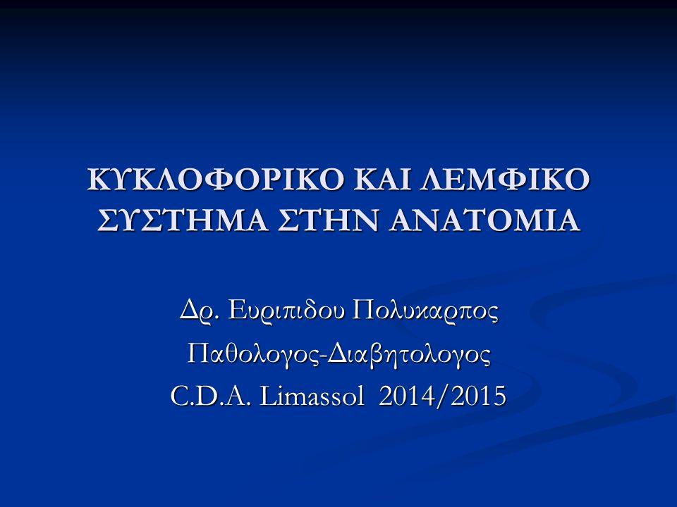 ΚΥΚΛΟΦΟΡΙΚΟ ΚΑΙ ΛΕΜΦΙΚΟ ΣΥΣΤΗΜΑ ΣΤΗΝ ΑΝΑΤΟΜΙΑ Δρ. Ευριπιδου Πολυκαρπος Παθολογος-Διαβητολογος C.D.A. Limassol 2014/2015