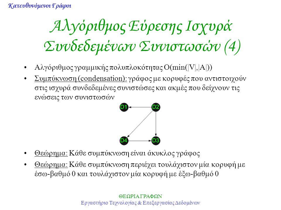 Κατευθυνόμενοι Γράφοι ΘΕΩΡΙΑ ΓΡΑΦΩΝ Εργαστήριο Τεχνολογίας & Επεξεργασίας Δεδομένων Αλγόριθμος Εύρεσης Ισχυρά Συνδεδεμένων Συνιστωσών (4) Αλγόριθμος γραμμικής πολυπλοκότητας Ο(min(|V|,|A|)) Συμπύκνωση (condensation): γράφος με κορυφές που αντιστοιχούν στις ισχυρά συνδεδεμένες συνιστώσες και ακμές που δείχνουν τις ενώσεις των συνιστωσών Θεώρημα: Κάθε συμπύκνωση είναι άκυκλος γράφος Θεώρημα: Κάθε συμπύκνωση περιέχει τουλάχιστον μία κορυφή με έσω-βαθμό 0 και τουλάχιστον μία κορυφή με έξω-βαθμό 0
