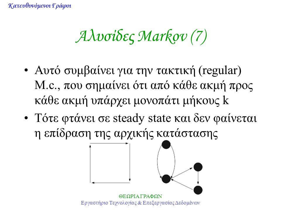 Κατευθυνόμενοι Γράφοι ΘΕΩΡΙΑ ΓΡΑΦΩΝ Εργαστήριο Τεχνολογίας & Επεξεργασίας Δεδομένων Αλυσίδες Markov (7) Αυτό συμβαίνει για την τακτική (regular) M.c., που σημαίνει ότι από κάθε ακμή προς κάθε ακμή υπάρχει μονοπάτι μήκους k Τότε φτάνει σε steady state και δεν φαίνεται η επίδραση της αρχικής κατάστασης