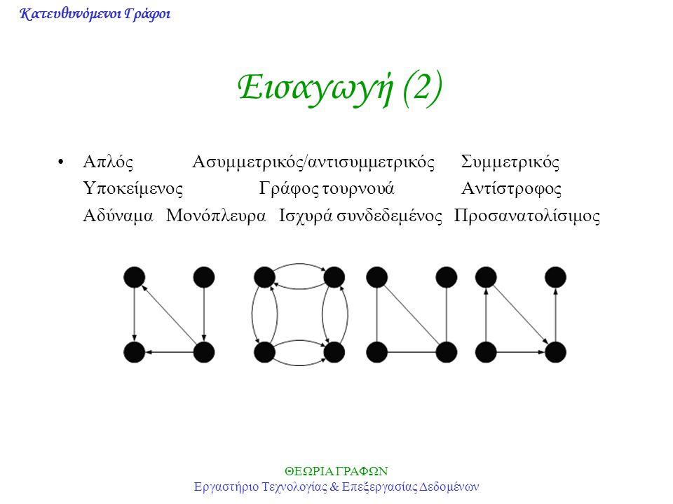 Κατευθυνόμενοι Γράφοι ΘΕΩΡΙΑ ΓΡΑΦΩΝ Εργαστήριο Τεχνολογίας & Επεξεργασίας Δεδομένων Εισαγωγή (3) Θεώρημα: Ένας γράφος είναι προσανατολίσιμος αν και μόνο αν κάθε ακμή περιέχεται σε ένα τουλάχιστον κύκλο Θεώρημα: Μία ακολουθία διατεταγμένων μη αρνητικών ακεραίων (d 1 -- (v), d 1 + (v)),(d 2 -- (v), d 2 + (v)),...,(d n -- (v), d n + (v)), όπου d 1 -- >=d 2 -- >=d n --, είναι γραφική αν και μόνο αν για κάθε ακέραιο k ισχύει d k --, d k + <=n-1, Σ d -- = Σ d + και Σ k=1..n d k -- <= Σ k=1..j min(j-1,d k + ) + Σ k=j+1..n min(j,d k + )