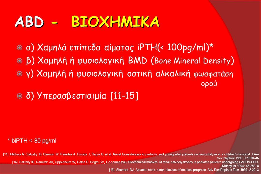 ABD - ΒΙΟΧΗΜΙΚΑ  α) Χαμηλά επίπεδα αίματος iPTH(< 100pg/ml)*  β) Χαμηλή ή φυσιολογική BMD ( Bone Mineral Density )  γ) Χαμηλή ή φυσιολογική οστική
