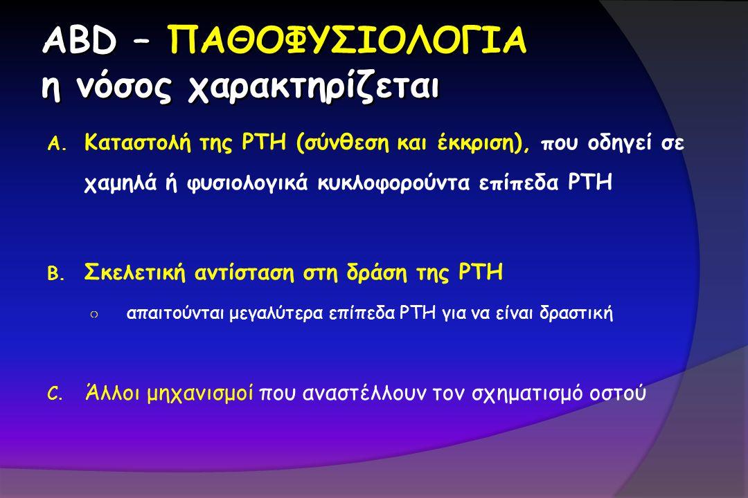 ABD – ΠΑΘΟΦΥΣΙΟΛΟΓΙΑ η νόσος χαρακτηρίζεται A. Καταστολή της PTH (σύνθεση και έκκριση), που οδηγεί σε χαμηλά ή φυσιολογικά κυκλοφορούντα επίπεδα PTH B