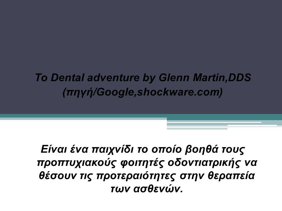 Το Dental adventure by Glenn Martin,DDS (πηγή/Google,shockware.com) Είναι ένα παιχνίδι το οποίο βοηθά τους προπτυχιακούς φοιτητές οδοντιατρικής να θέσουν τις προτεραιότητες στην θεραπεία των ασθενών.