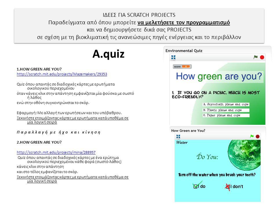 ΙΔΕΕΣ ΓΙΑ SCRATCH PROJECTS Παραδείγματα από όπου μπορείτε να μελετήσετε τον προγραμματισμό και να δημιουργήσετε δικά σας PROJECTS σε σχέση με τη βιοκλιματική τις ανανεώσιμες πηγές ενέργειας και το περιβάλλον Α.quiz 1.HOW GREEN ARE YOU.