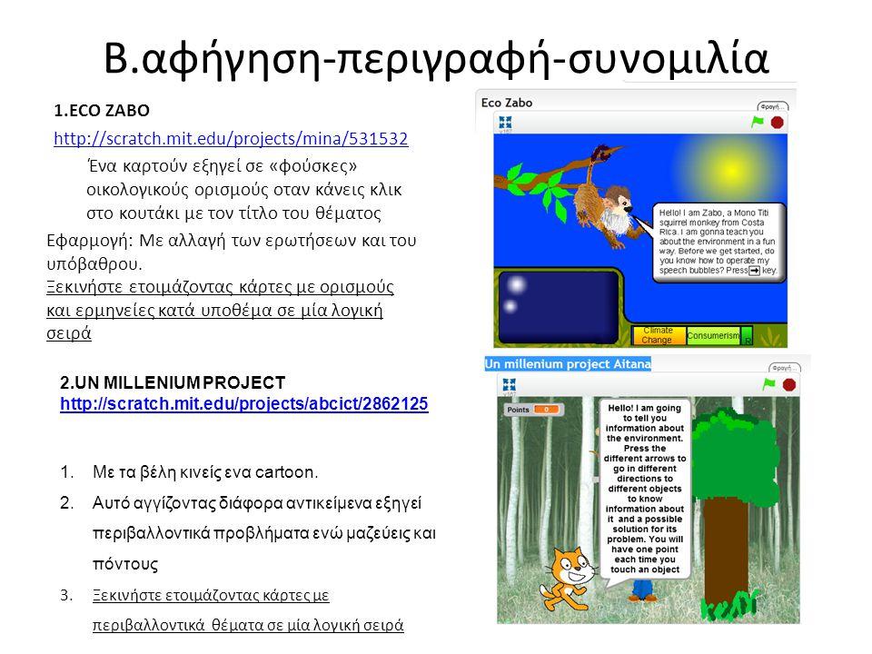 B.αφήγηση-περιγραφή-συνομιλία 1.ECO ZABO http://scratch.mit.edu/projects/mina/531532 Ένα καρτούν εξηγεί σε «φούσκες» οικολογικούς ορισμούς οταν κάνεις κλικ στο κουτάκι με τον τίτλο του θέματος Εφαρμογή: Με αλλαγή των ερωτήσεων και του υπόβαθρου.