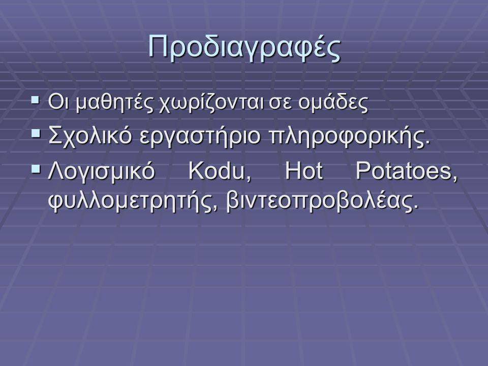 Προδιαγραφές  Οι μαθητές χωρίζονται σε ομάδες  Σχολικό εργαστήριο πληροφορικής.  Λογισμικό Kodu, Hot Potatoes, φυλλομετρητής, βιντεοπροβολέας.