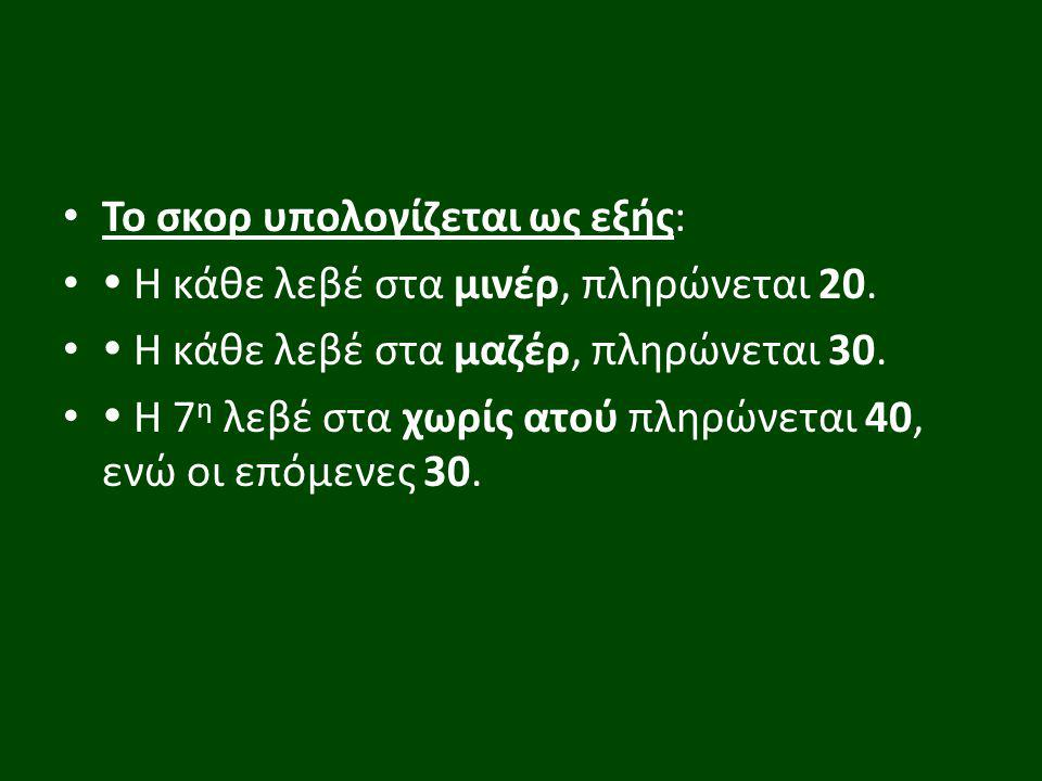 Το σκορ υπολογίζεται ως εξής:  Η κάθε λεβέ στα μινέρ, πληρώνεται 20.  Η κάθε λεβέ στα μαζέρ, πληρώνεται 30.  Η 7 η λεβέ στα χωρίς ατού πληρώνεται 4