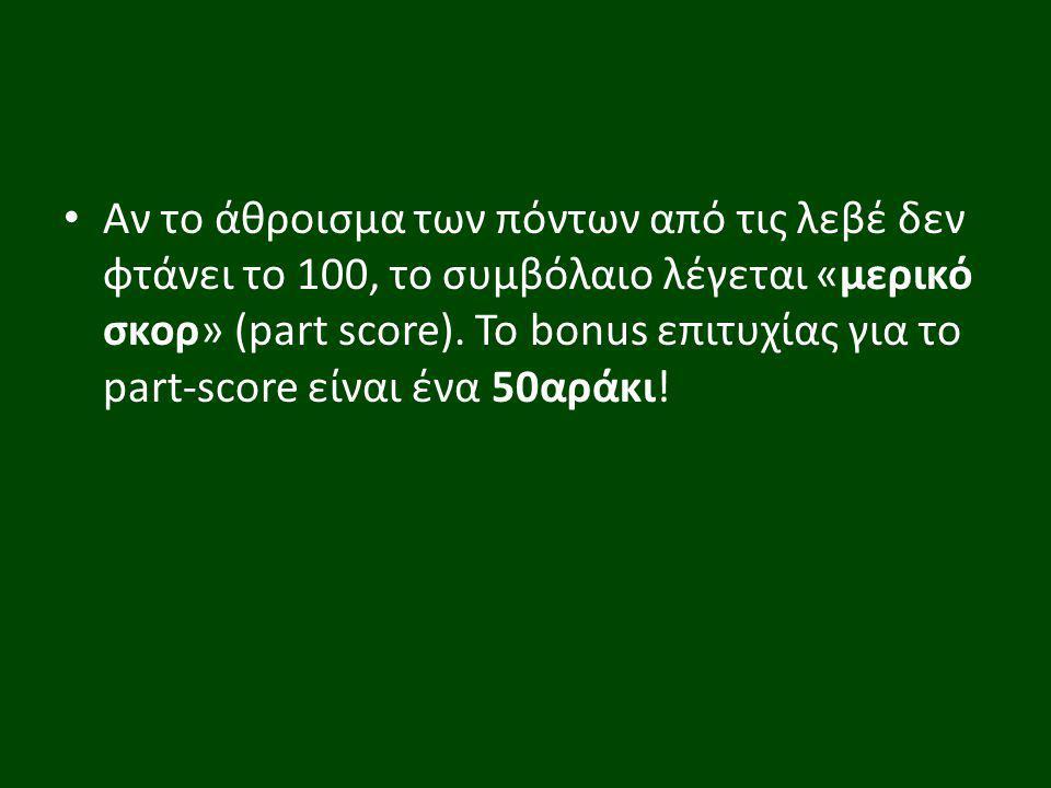 Αν το άθροισμα των πόντων από τις λεβέ δεν φτάνει το 100, το συμβόλαιο λέγεται «μερικό σκορ» (part score). Το bonus επιτυχίας για το part-score είναι
