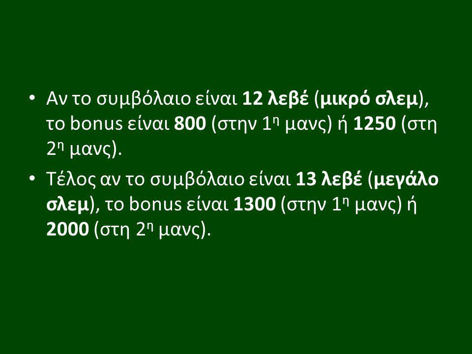 Αν το συμβόλαιο είναι 12 λεβέ (μικρό σλεμ), το bonus είναι 800 (στην 1 η μανς) ή 1250 (στη 2 η μανς). Τέλος αν το συμβόλαιο είναι 13 λεβέ (μεγάλο σλεμ