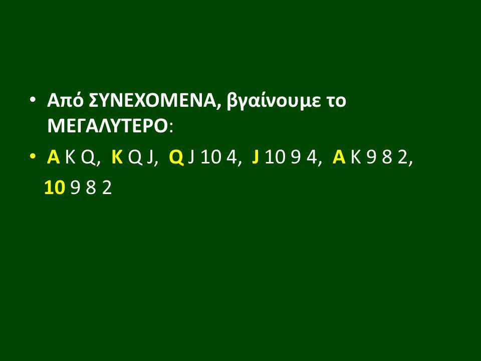 Από ΣΥΝΕΧΟΜΕΝΑ, βγαίνουμε το ΜΕΓΑΛΥΤΕΡΟ: Α Κ Q, K Q J, Q J 10 4, J 10 9 4, A K 9 8 2, 10 9 8 2