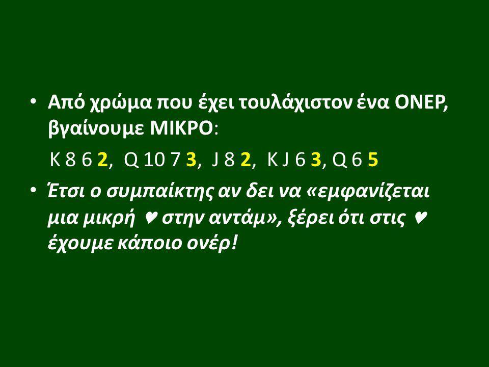 Από χρώμα που έχει τουλάχιστον ένα ΟΝΕΡ, βγαίνουμε ΜΙΚΡΟ: Κ 8 6 2, Q 10 7 3, J 8 2, K J 6 3, Q 6 5 Έτσι ο συμπαίκτης αν δει να «εμφανίζεται μια μικρή