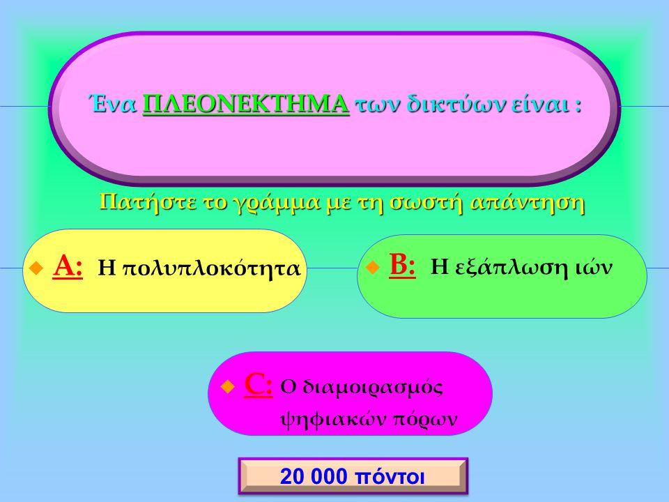 Ένα ΠΛΕΟΝΕΚΤΗΜΑ των δικτύων είναι :  A: Η πολυπλοκότητα A:  B: Η εξάπλωση ιών B:  C: Ο διαμοιρασμός C: ψηφιακών πόρων 20 000 πόντοι Πατήστε το γράμμα με τη σωστή απάντηση