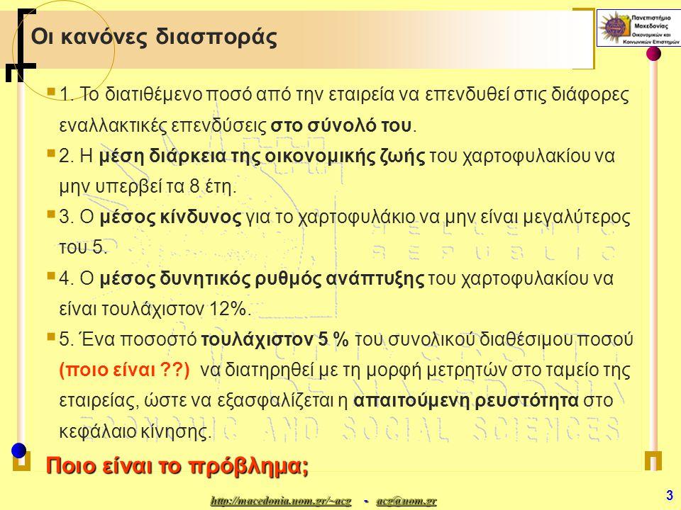 http://macedonia.uom.gr/~acghttp://macedonia.uom.gr/~acg - acg@uom.gr acg@uom.gr http://macedonia.uom.gr/~acgacg@uom.gr 4 Βασικές Υποθέσεις (1)  Δεκαετής επενδυτικός ορίζοντας  Δεκαετής επενδυτικός ορίζοντας μέσα στον οποίο θα θέλαμε να μεγιστοποιήσουμε το ποσοστό απόδοσης του χαρτοφυλακίου (που προκύπτει από τη συνολική απόδοση των επιμέρους επενδύσεων)  Ο στόχος δεν σχετίζεται με συγκεκριμένο αρχικό κεφάλαιο  Ο στόχος δεν σχετίζεται με συγκεκριμένο αρχικό κεφάλαιο αλλά με την άριστη κατανομή οποιουδήποτε διαθέσιμου κεφαλαίου σταθερά  Κατά τον δεκαετή ορίζοντα προγραμματισμού τα στοιχεία των αποδόσεων, του δείκτη κινδύνου και της δυνητικής ανάπτυξης αναμένεται να παραμείνουν σταθερά  Δεν θα αναφερθούμε με ακρίβεια στο τι θα κάνει η εταιρεία από έτος σε έτος.
