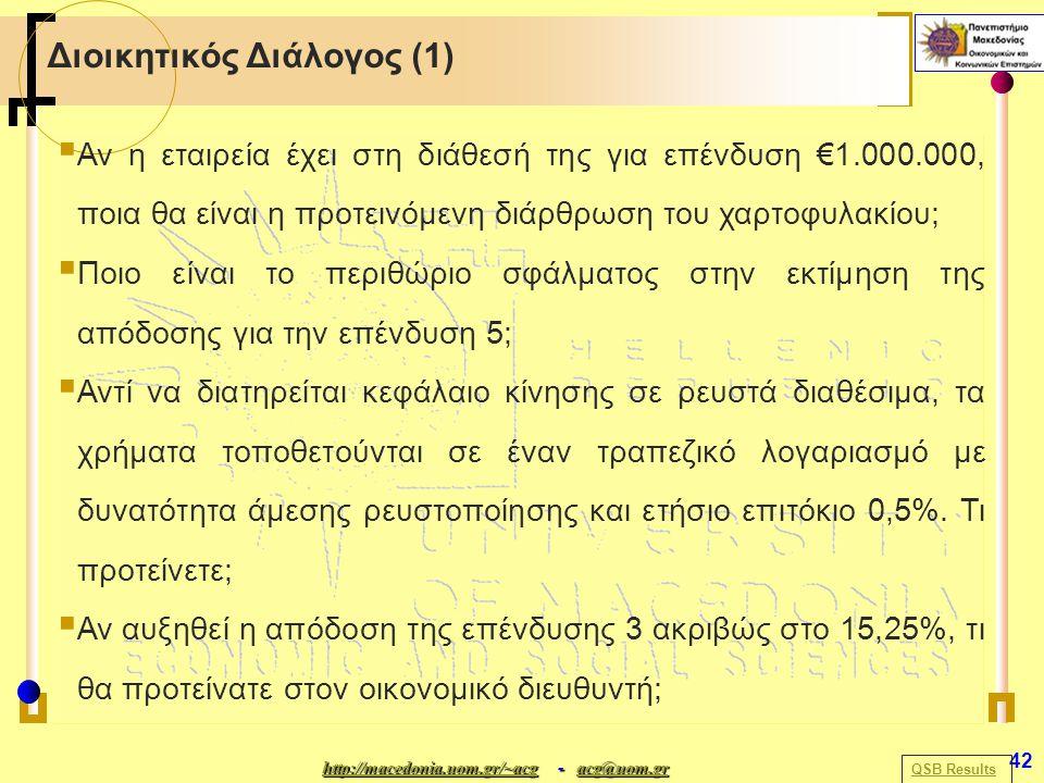 http://macedonia.uom.gr/~acghttp://macedonia.uom.gr/~acg - acg@uom.gr acg@uom.gr http://macedonia.uom.gr/~acgacg@uom.gr 42 Διοικητικός Διάλογος (1)  Αν η εταιρεία έχει στη διάθεσή της για επένδυση €1.000.000, ποια θα είναι η προτεινόμενη διάρθρωση του χαρτοφυλακίου;  Ποιο είναι το περιθώριο σφάλματος στην εκτίμηση της απόδοσης για την επένδυση 5;  Αντί να διατηρείται κεφάλαιο κίνησης σε ρευστά διαθέσιμα, τα χρήματα τοποθετούνται σε έναν τραπεζικό λογαριασμό με δυνατότητα άμεσης ρευστοποίησης και ετήσιο επιτόκιο 0,5%.