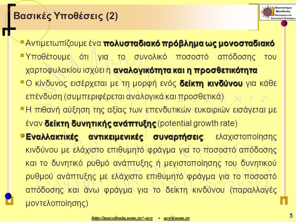 http://macedonia.uom.gr/~acghttp://macedonia.uom.gr/~acg - acg@uom.gr acg@uom.gr http://macedonia.uom.gr/~acgacg@uom.gr 5 Βασικές Υποθέσεις (2) πολυσταδιακό πρόβλημα ως μονοσταδιακό  Αντιμετωπίζουμε ένα πολυσταδιακό πρόβλημα ως μονοσταδιακό αναλογικότητα και η προσθετικότητα  Υποθέτουμε ότι για το συνολικό ποσοστό απόδοσης του χαρτοφυλακίου ισχύει η αναλογικότητα και η προσθετικότητα δείκτη κινδύνου  Ο κίνδυνος εισέρχεται με τη μορφή ενός δείκτη κινδύνου για κάθε επένδυση (συμπεριφέρεται αναλογικά και προσθετικά) δείκτη δυνητικής ανάπτυξης  Η πιθανή αύξηση της αξίας των επενδυτικών ευκαιριών εισάγεται με έναν δείκτη δυνητικής ανάπτυξης (potential growth rate)  Εναλλακτικές αντικειμενικές συναρτήσεις  Εναλλακτικές αντικειμενικές συναρτήσεις: ελαχιστοποίησης κινδύνου με ελάχιστο επιθυμητό φράγμα για το ποσοστό απόδοσης και το δυνητικό ρυθμό ανάπτυξης ή μεγιστοποίησης του δυνητικού ρυθμού ανάπτυξης με ελάχιστο επιθυμητό φράγμα για το ποσοστό απόδοσης και άνω φράγμα για το δείκτη κινδύνου (παραλλαγές μοντελοποίησης)