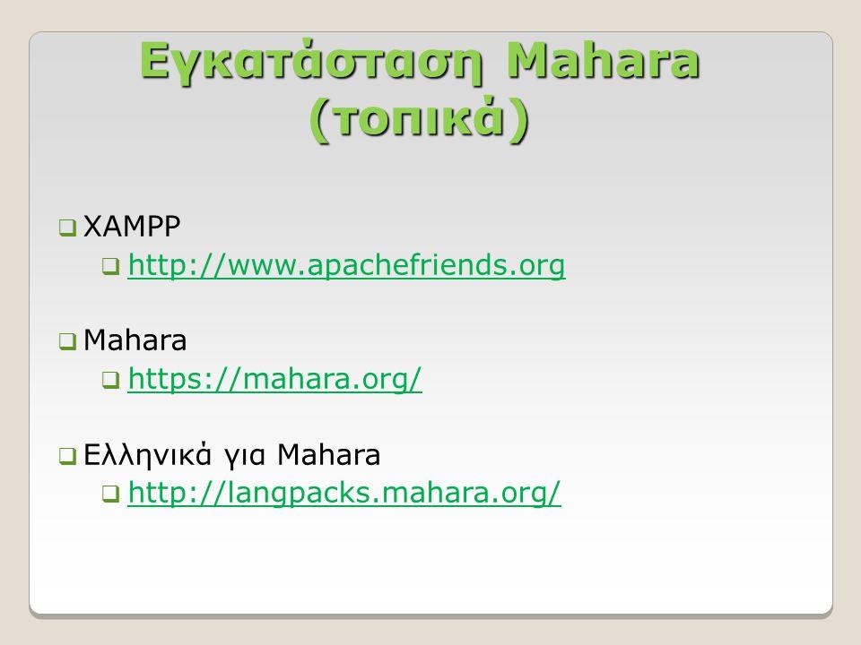 Εγκατάσταση Mahara (τοπικά)  XAMPP  http://www.apachefriends.org http://www.apachefriends.org  Mahara  https://mahara.org/ https://mahara.org/  Ελληνικά για Mahara  http://langpacks.mahara.org/ http://langpacks.mahara.org/