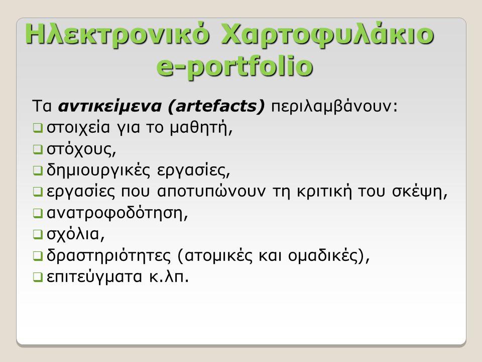 Ηλεκτρονικό Χαρτοφυλάκιο e-portfolio Τα αντικείμενα (artefacts) περιλαμβάνουν:  στοιχεία για το μαθητή,  στόχους,  δημιουργικές εργασίες,  εργασίες που αποτυπώνουν τη κριτική του σκέψη,  ανατροφοδότηση,  σχόλια,  δραστηριότητες (ατομικές και ομαδικές),  επιτεύγματα κ.λπ.